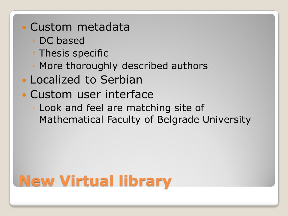 New Virtual library Custom metadata DC based Thesis specific More thoroughly described authors Localized to Serbian Custom user interface Look and feel are matching site of Mathematical Faculty of Belgrade University