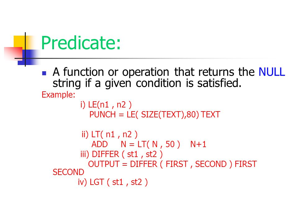 Predicate: A function or operation that returns the NULL string if a given condition is satisfied. Example: i) LE(n1, n2 ) PUNCH = LE( SIZE(TEXT),80)