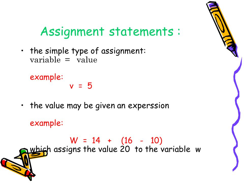 Assignment statements : the simple type of assignment: variable = value example: v = 5 the value may be given an experssion example: W = 14 + (16 - 10
