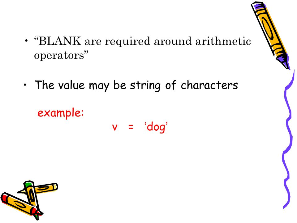 BLANK are required around arithmetic operators The value may be string of characters example: v = dog