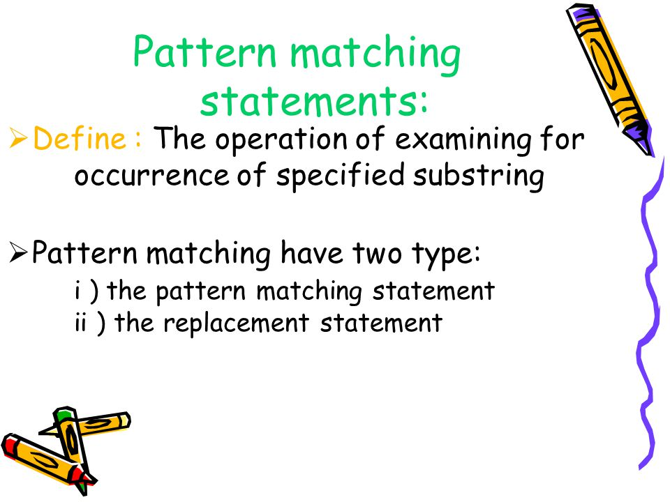 Pattern matching statements: Define : The operation of examining for occurrence of specified substring Pattern matching have two type: i ) the pattern