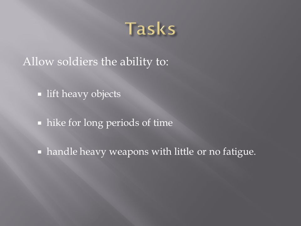 Allow soldiers the ability to: lift heavy objects hike for long periods of time handle heavy weapons with little or no fatigue.