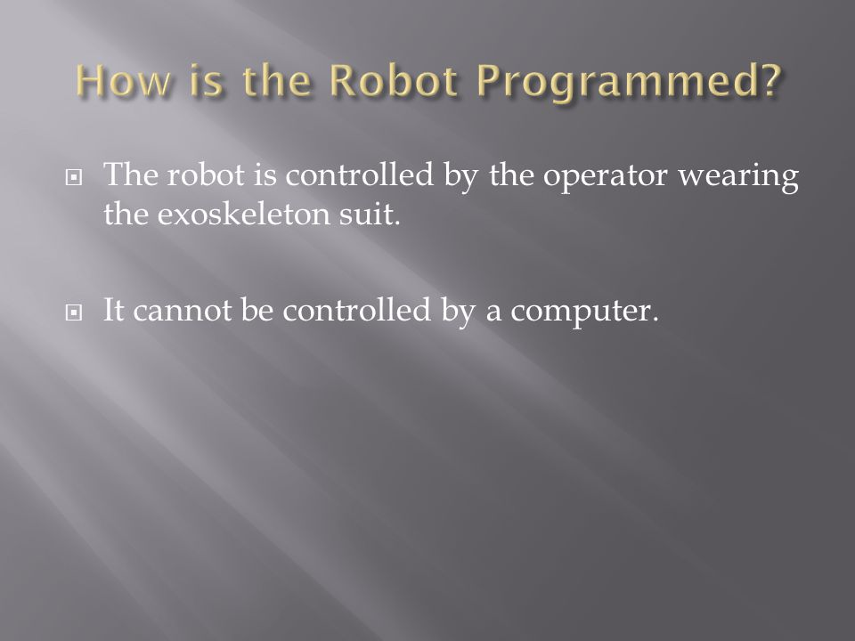 The robot is controlled by the operator wearing the exoskeleton suit. It cannot be controlled by a computer.