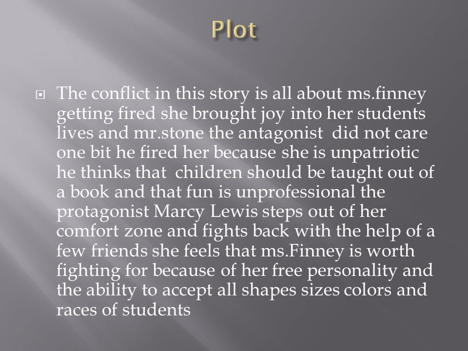 The conflict in this story is all about ms.finney getting fired she brought joy into her students lives and mr.stone the antagonist did not care one bit he fired her because she is unpatriotic he thinks that children should be taught out of a book and that fun is unprofessional the protagonist Marcy Lewis steps out of her comfort zone and fights back with the help of a few friends she feels that ms.Finney is worth fighting for because of her free personality and the ability to accept all shapes sizes colors and races of students