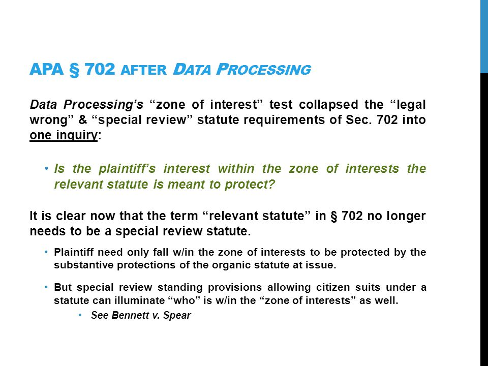 Z ONE OF I NTERESTS APPLIED AFTER D ATA P ROCESSING SCT has generously interpreted the zone of interests requirement for legislative standing Only rarely has it held someone outside the zone of interests Inquirys focus: Are Ps interests are marginally related and not inconsistent with the purposes of statutes P seeks to enforce SCT may look for implicit purposes of statutes (Clarke) BUT may not look at JUST ANY statute to find purposes.