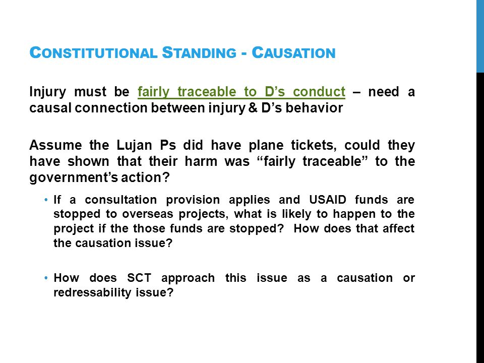C ONSTITUTIONAL S TANDING - C AUSATION Injury must be fairly traceable to Ds conduct – need a causal connection between injury & Ds behavior Assume the Lujan Ps did have plane tickets, could they have shown that their harm was fairly traceable to the governments action.