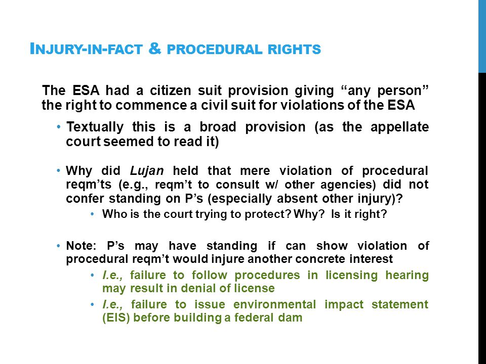 I NJURY - IN - FACT & PROCEDURAL RIGHTS The ESA had a citizen suit provision giving any person the right to commence a civil suit for violations of the ESA Textually this is a broad provision (as the appellate court seemed to read it) Why did Lujan held that mere violation of procedural reqmts (e.g., reqmt to consult w/ other agencies) did not confer standing on Ps (especially absent other injury).
