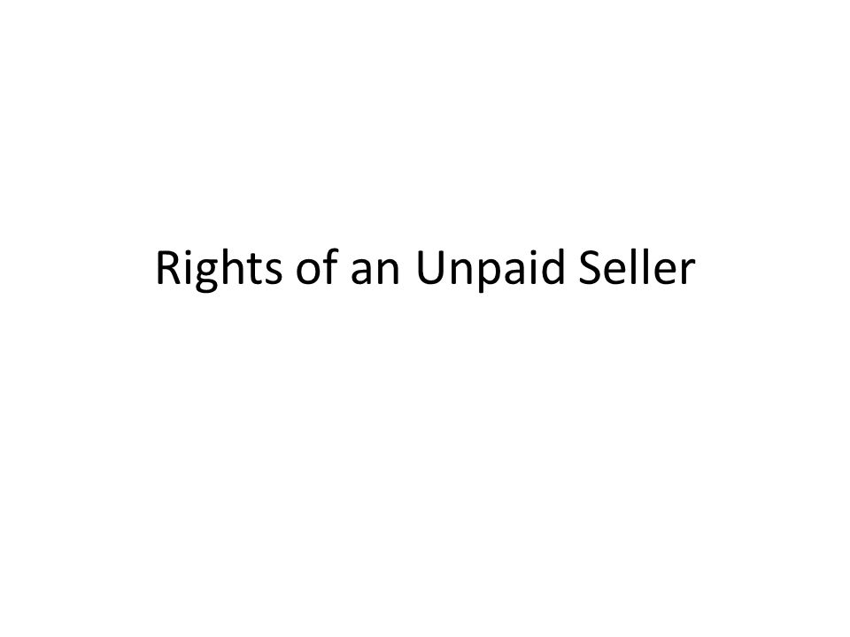 Definition of Unpaid Seller He must be unpaid and the price must be due Right of action A bill of exchange dishonoured