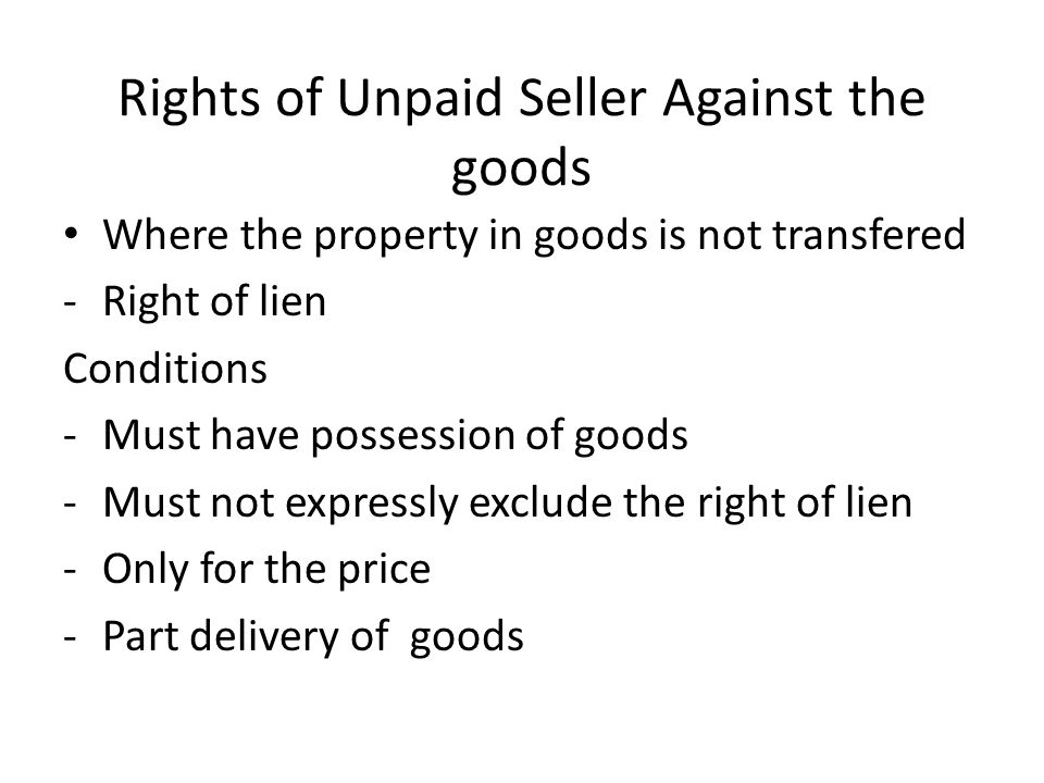 Rights of Unpaid Seller Against the goods Where the property in goods is not transfered -Right of lien Conditions -Must have possession of goods -Must
