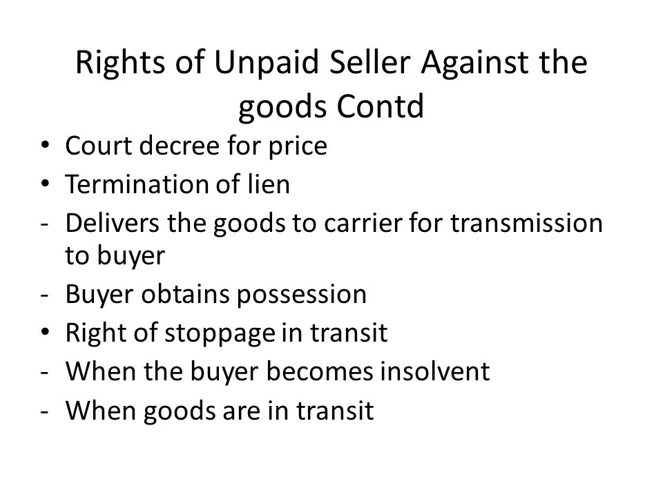 Rights of Unpaid Seller Against the goods Contd -Duration of transit When it comes to an end -Buyer or agent obtains delivery -When the carrier acknowledges that he his holding for the buyer How it operates.