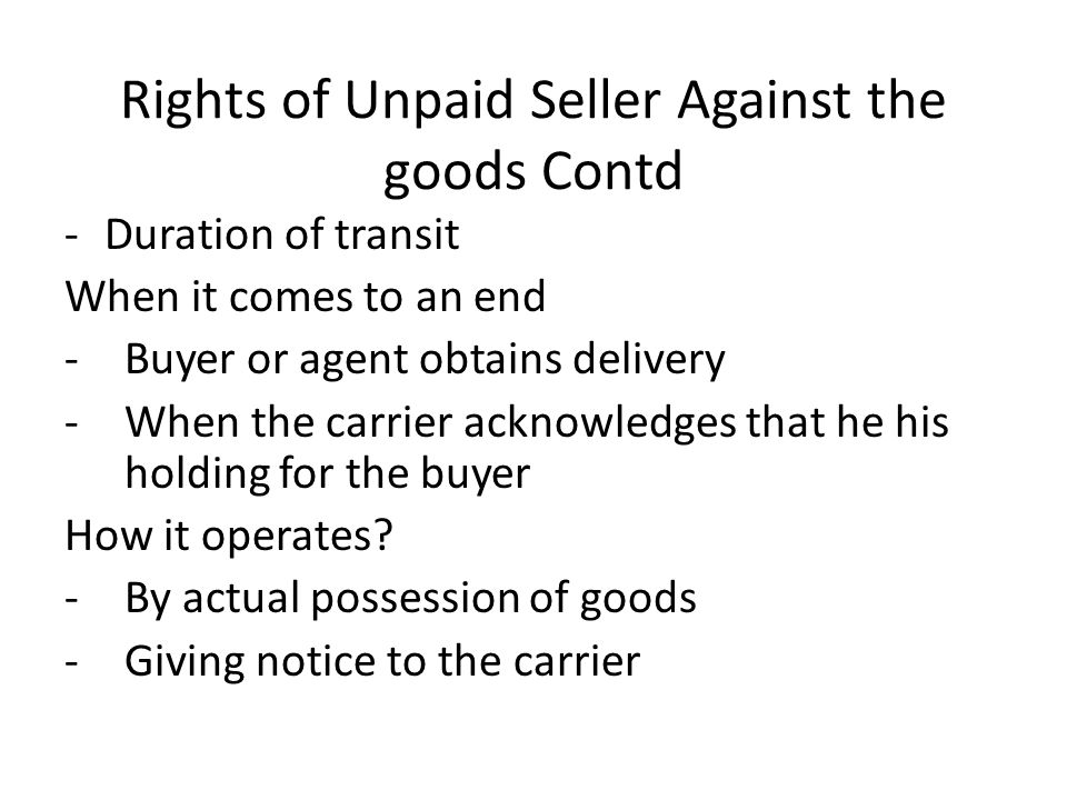 Rights of Unpaid Seller Against the goods Contd -Duration of transit When it comes to an end -Buyer or agent obtains delivery -When the carrier acknow