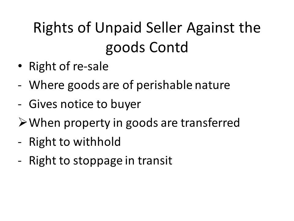 Rights of Unpaid Seller Against the goods Contd Right of re-sale -Where goods are of perishable nature -Gives notice to buyer When property in goods a