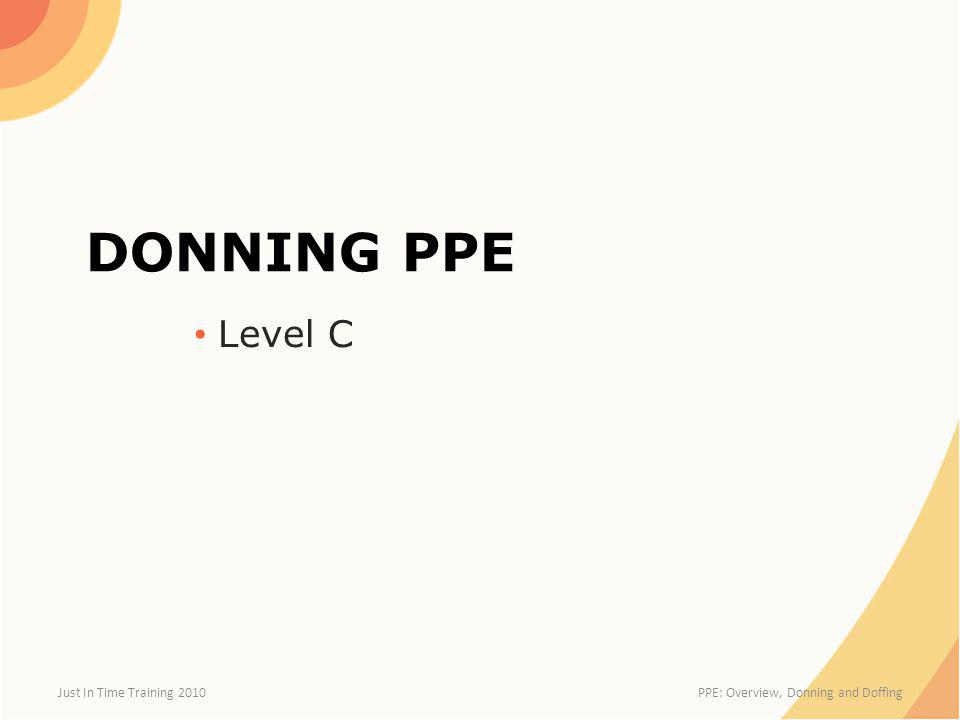 Doffing Level C PPE Begins in Hot Zone – Dry brush PPE exterior – Clean bottom of boots Enter Warm Zone – Remove all tape seals – Dispose properly Spray suit with disinfectant Just In Time Training 2010 PPE: Overview, Donning and Doffing