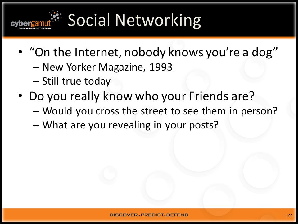 100 Social Networking On the Internet, nobody knows youre a dog – New Yorker Magazine, 1993 – Still true today Do you really know who your Friends are.