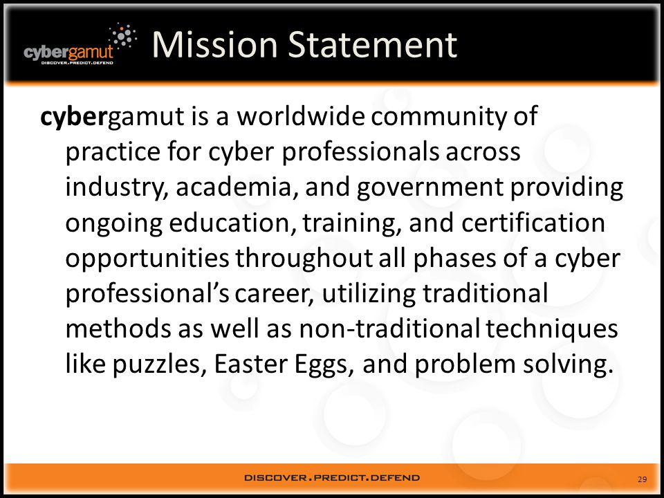 29 Mission Statement cybergamut is a worldwide community of practice for cyber professionals across industry, academia, and government providing ongoing education, training, and certification opportunities throughout all phases of a cyber professionals career, utilizing traditional methods as well as non-traditional techniques like puzzles, Easter Eggs, and problem solving.