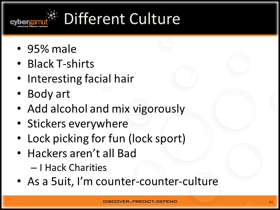44 Different Culture 95% male Black T-shirts Interesting facial hair Body art Add alcohol and mix vigorously Stickers everywhere Lock picking for fun (lock sport) Hackers arent all Bad – I Hack Charities As a 5uit, Im counter-counter-culture
