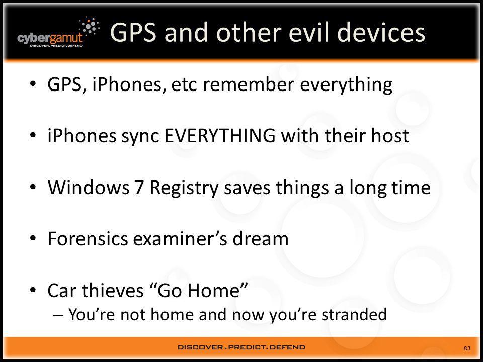 83 GPS and other evil devices GPS, iPhones, etc remember everything iPhones sync EVERYTHING with their host Windows 7 Registry saves things a long time Forensics examiners dream Car thieves Go Home – Youre not home and now youre stranded