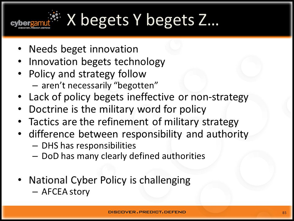 85 X begets Y begets Z… Needs beget innovation Innovation begets technology Policy and strategy follow – arent necessarily begotten Lack of policy begets ineffective or non-strategy Doctrine is the military word for policy Tactics are the refinement of military strategy difference between responsibility and authority – DHS has responsibilities – DoD has many clearly defined authorities National Cyber Policy is challenging – AFCEA story