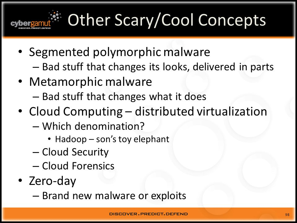 98 Other Scary/Cool Concepts Segmented polymorphic malware – Bad stuff that changes its looks, delivered in parts Metamorphic malware – Bad stuff that changes what it does Cloud Computing – distributed virtualization – Which denomination.