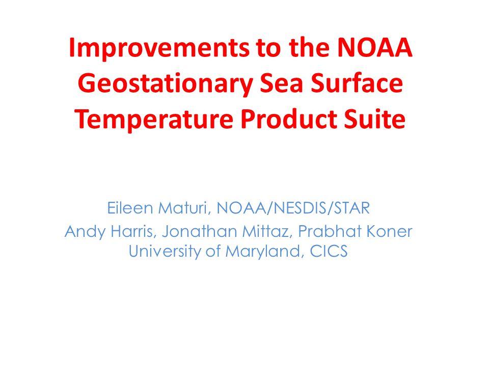 Improvements to the NOAA Geostationary Sea Surface Temperature Product Suite Eileen Maturi, NOAA/NESDIS/STAR Andy Harris, Jonathan Mittaz, Prabhat Koner University of Maryland, CICS