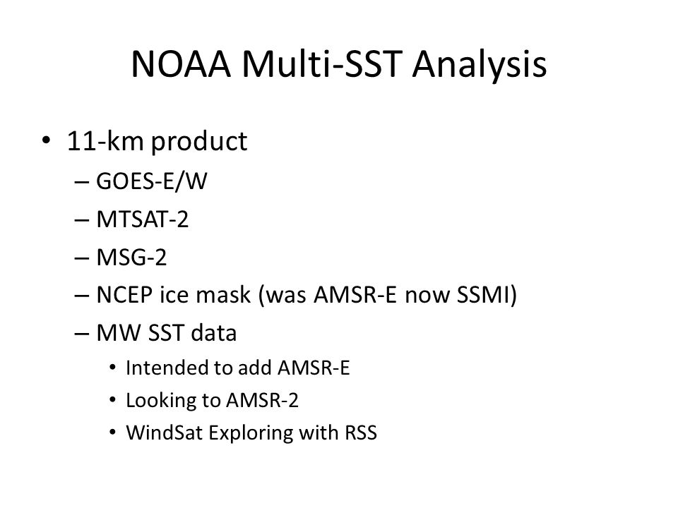 NOAA Multi-SST Analysis 11-km product – GOES-E/W – MTSAT-2 – MSG-2 – NCEP ice mask (was AMSR-E now SSMI) – MW SST data Intended to add AMSR-E Looking to AMSR-2 WindSat Exploring with RSS