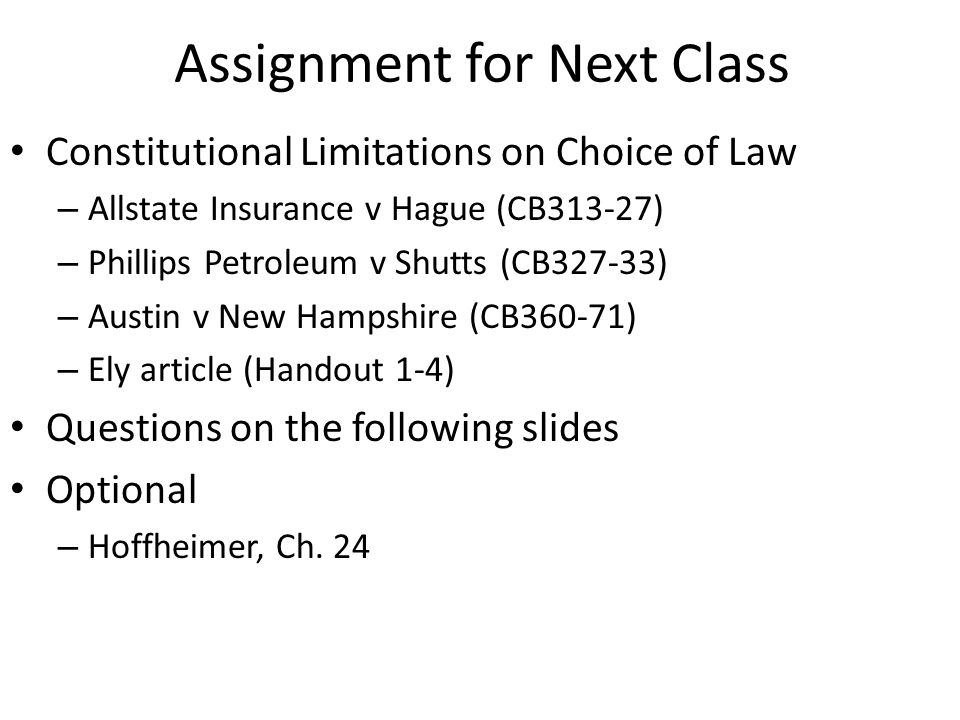 Assignment for Next Class Constitutional Limitations on Choice of Law – Allstate Insurance v Hague (CB313-27) – Phillips Petroleum v Shutts (CB327-33) – Austin v New Hampshire (CB360-71) – Ely article (Handout 1-4) Questions on the following slides Optional – Hoffheimer, Ch.