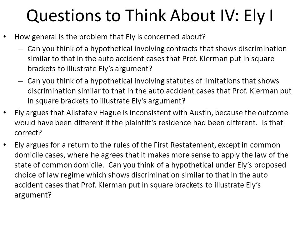 Questions to Think About IV: Ely I How general is the problem that Ely is concerned about? – Can you think of a hypothetical involving contracts that