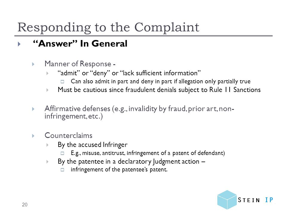 Responding to the Complaint 20 Answer In General Manner of Response - admit or deny or lack sufficient information Can also admit in part and deny in part if allegation only partially true Must be cautious since fraudulent denials subject to Rule 11 Sanctions Affirmative defenses (e.g., invalidity by fraud, prior art, non- infringement, etc.) Counterclaims By the accused Infringer E.g., misuse, antitrust, infringement of a patent of defendant) By the patentee in a declaratory Judgment action – infringement of the patentees patent.