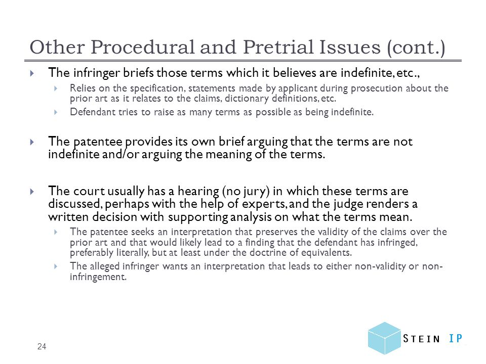 Other Procedural and Pretrial Issues (cont.) 24 The infringer briefs those terms which it believes are indefinite, etc., Relies on the specification, statements made by applicant during prosecution about the prior art as it relates to the claims, dictionary definitions, etc.