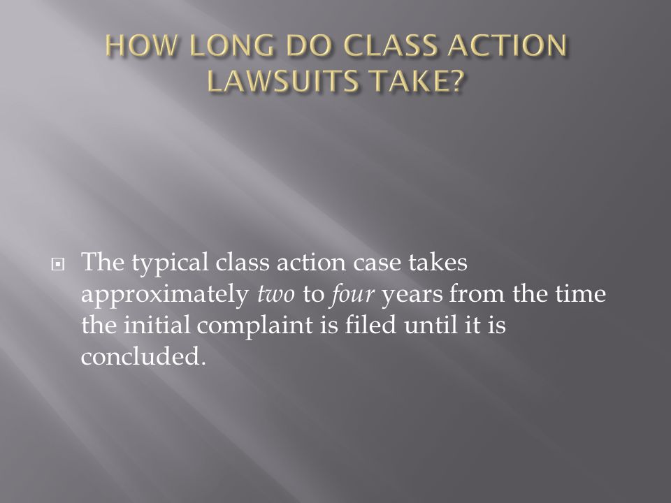 The typical class action case takes approximately two to four years from the time the initial complaint is filed until it is concluded.