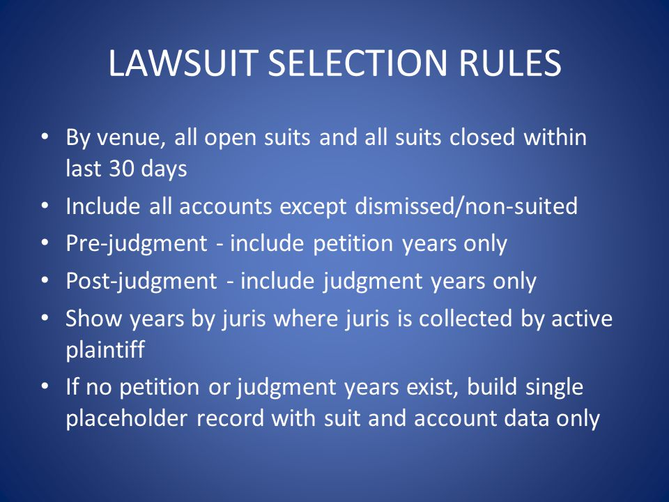 LAWSUIT SELECTION RULES By venue, all open suits and all suits closed within last 30 days Include all accounts except dismissed/non-suited Pre-judgment - include petition years only Post-judgment - include judgment years only Show years by juris where juris is collected by active plaintiff If no petition or judgment years exist, build single placeholder record with suit and account data only