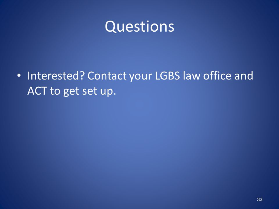 Questions Interested Contact your LGBS law office and ACT to get set up. 33
