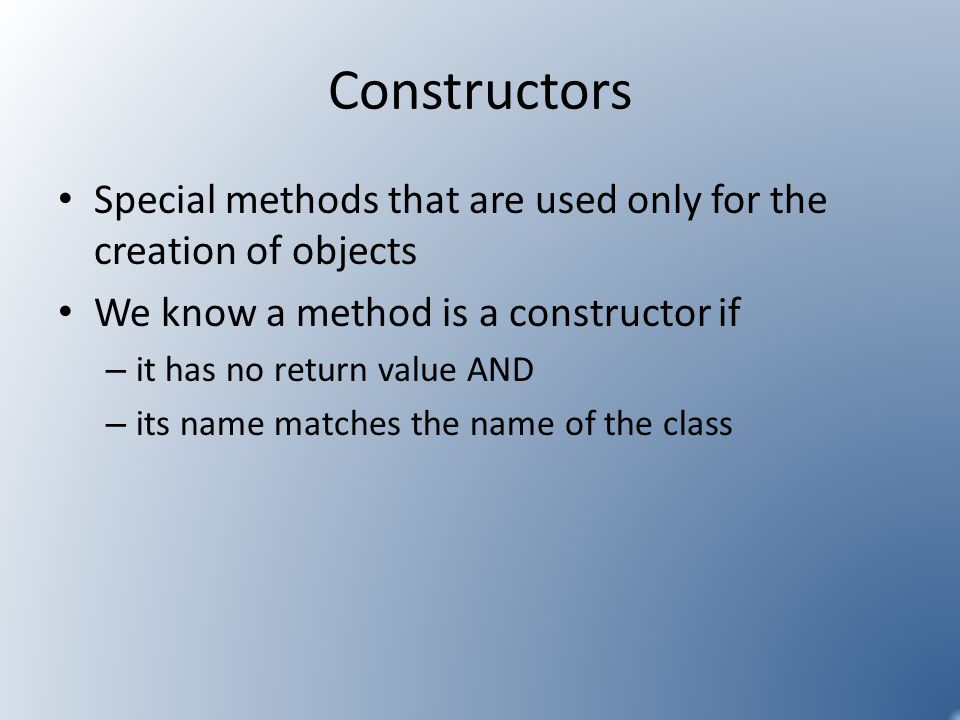Constructors Special methods that are used only for the creation of objects We know a method is a constructor if – it has no return value AND – its name matches the name of the class