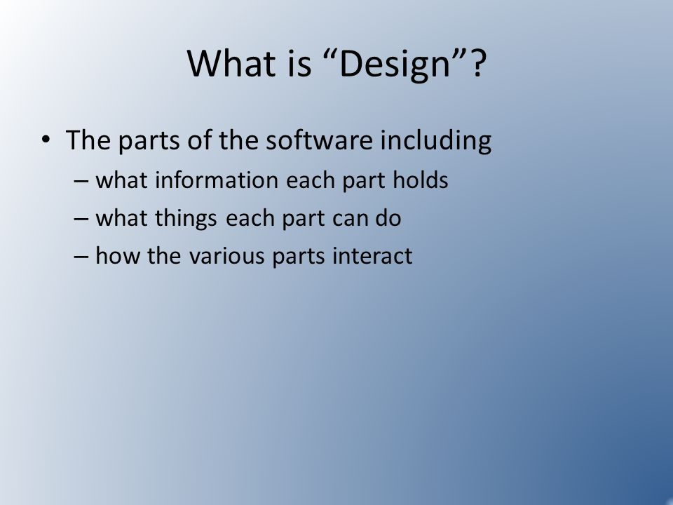 What is Design? The parts of the software including – what information each part holds – what things each part can do – how the various parts interact