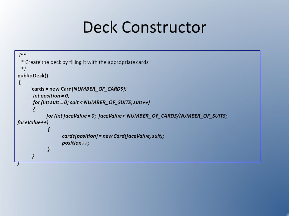 Deck Constructor /** * Create the deck by filling it with the appropriate cards */ public Deck() { cards = new Card[NUMBER_OF_CARDS]; int position = 0