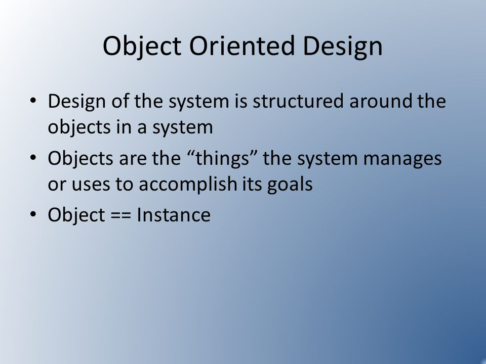 Object Oriented Design Design of the system is structured around the objects in a system Objects are the things the system manages or uses to accompli