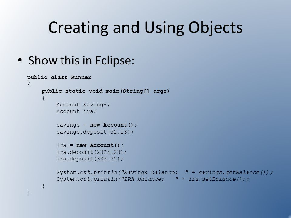 Creating and Using Objects Show this in Eclipse: public class Runner { public static void main(String[] args) { Account savings; Account ira; savings
