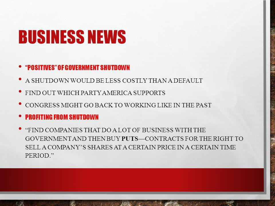 BUSINESS NEWS POSITIVES OF GOVERNMENT SHUTDOWN A SHUTDOWN WOULD BE LESS COSTLY THAN A DEFAULT FIND OUT WHICH PARTY AMERICA SUPPORTS CONGRESS MIGHT GO BACK TO WORKING LIKE IN THE PAST PROFITING FROM SHUTDOWN FIND COMPANIES THAT DO A LOT OF BUSINESS WITH THE GOVERNMENT AND THEN BUY PUTSCONTRACTS FOR THE RIGHT TO SELL A COMPANYS SHARES AT A CERTAIN PRICE IN A CERTAIN TIME PERIOD.