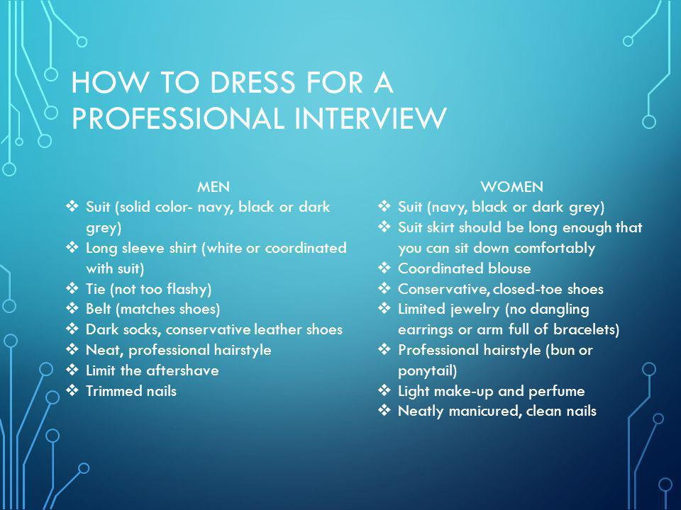 HOW TO DRESS FOR A PROFESSIONAL INTERVIEW MEN Suit (solid color- navy, black or dark grey) Long sleeve shirt (white or coordinated with suit) Tie (not too flashy) Belt (matches shoes) Dark socks, conservative leather shoes Neat, professional hairstyle Limit the aftershave Trimmed nails WOMEN Suit (navy, black or dark grey) Suit skirt should be long enough that you can sit down comfortably Coordinated blouse Conservative, closed-toe shoes Limited jewelry (no dangling earrings or arm full of bracelets) Professional hairstyle (bun or ponytail) Light make-up and perfume Neatly manicured, clean nails
