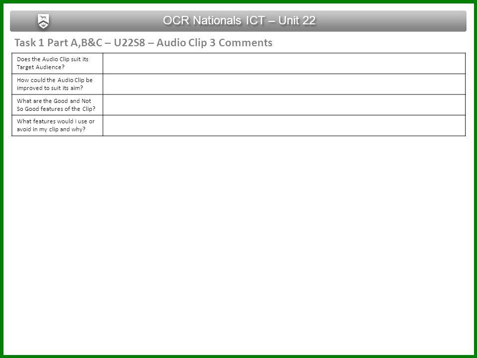 Task 1 Part A,B&C – U22S8 – Audio Clip 3 Comments OCR Nationals ICT – Unit 22 Does the Audio Clip suit its Target Audience? How could the Audio Clip b