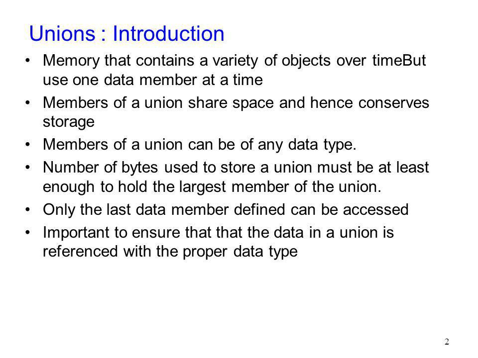 Union Declarations Declared with keyword union in the same format as a structure union Number { int x; double y; }; The union definition is normally placed in a header and included in all source files that use the union type.