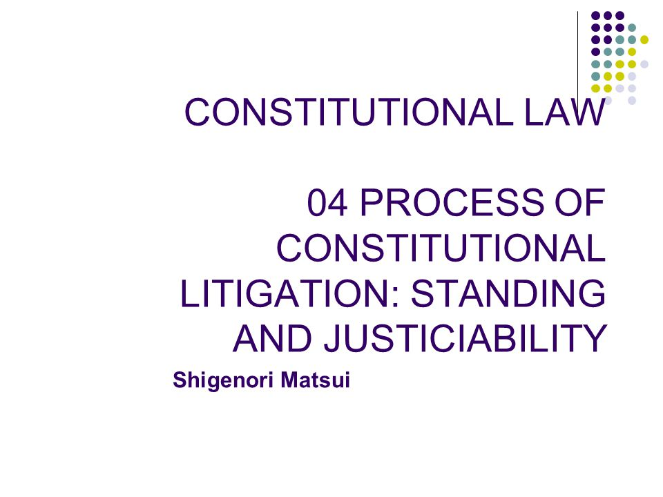 CONSTITUTIONAL LAW 04 PROCESS OF CONSTITUTIONAL LITIGATION: STANDING AND JUSTICIABILITY Shigenori Matsui