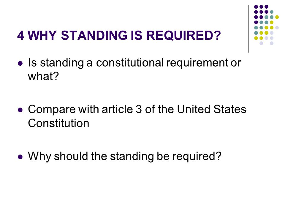 4 WHY STANDING IS REQUIRED. Is standing a constitutional requirement or what.