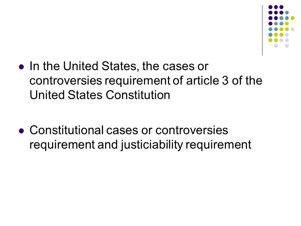 In the United States, the cases or controversies requirement of article 3 of the United States Constitution Constitutional cases or controversies requirement and justiciability requirement