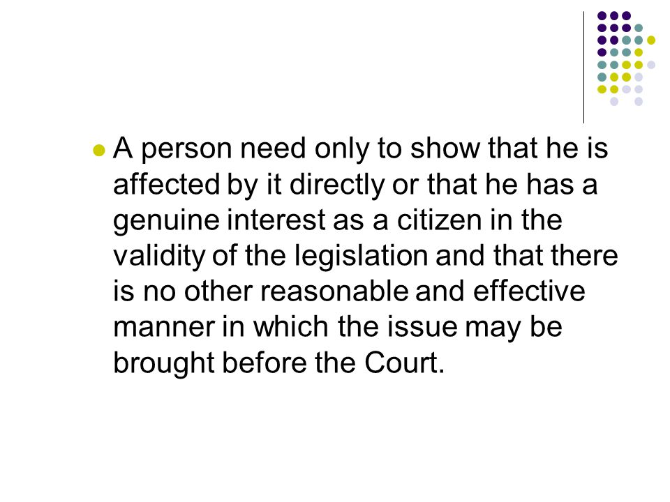 A person need only to show that he is affected by it directly or that he has a genuine interest as a citizen in the validity of the legislation and that there is no other reasonable and effective manner in which the issue may be brought before the Court.