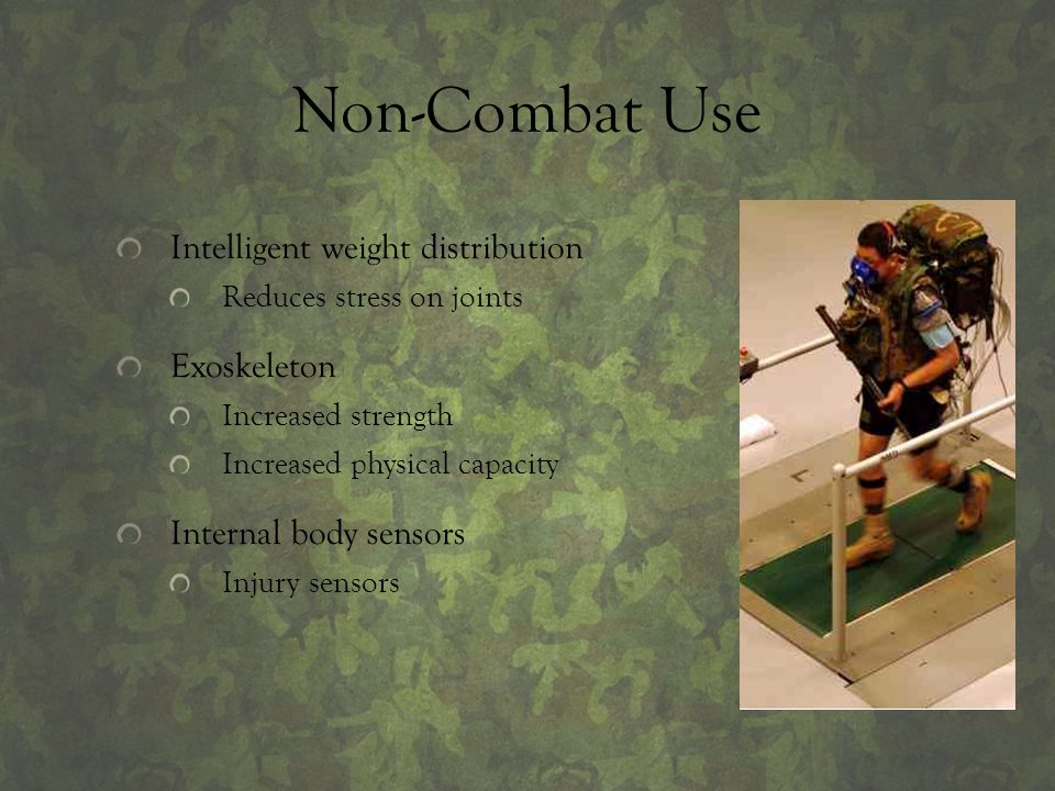 Non-Combat Use Intelligent weight distribution Reduces stress on joints Exoskeleton Increased strength Increased physical capacity Internal body senso