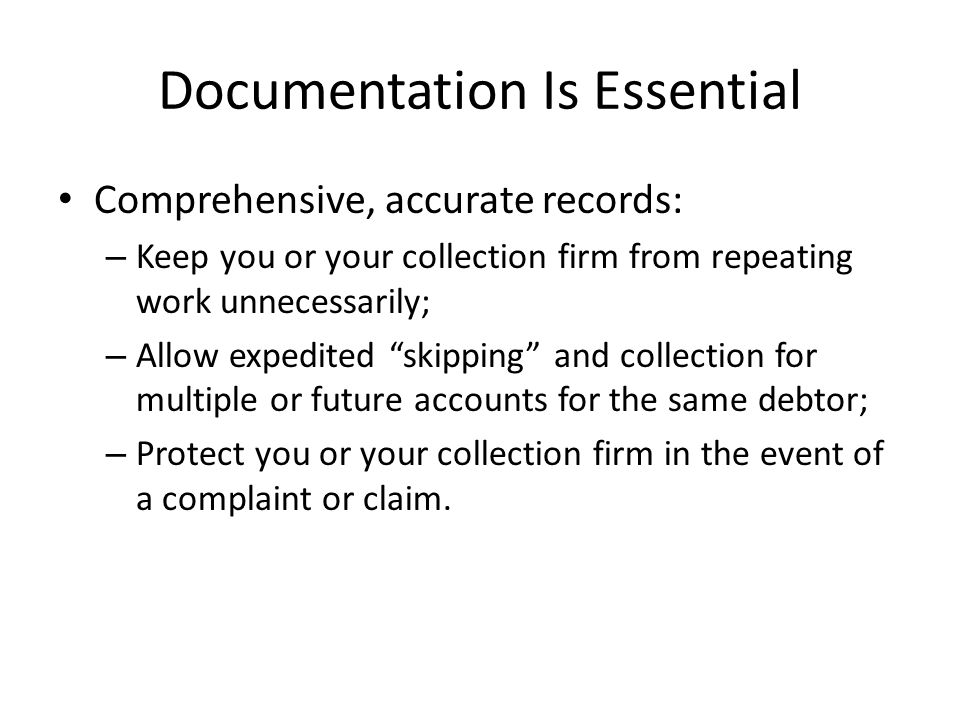Documentation Is Essential Comprehensive, accurate records: – Keep you or your collection firm from repeating work unnecessarily; – Allow expedited skipping and collection for multiple or future accounts for the same debtor; – Protect you or your collection firm in the event of a complaint or claim.