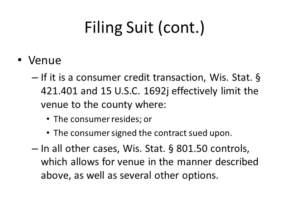 Filing Suit (cont.) Venue – If it is a consumer credit transaction, Wis.