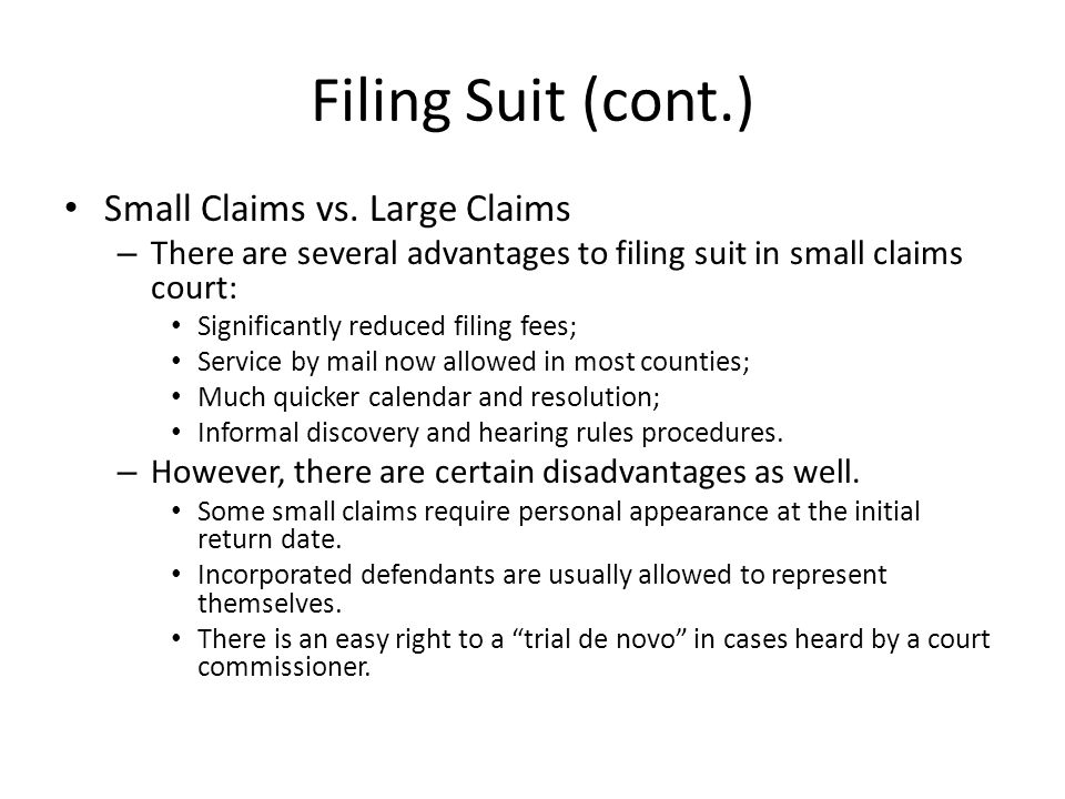 Filing Suit (cont.) Small Claims vs. Large Claims – There are several advantages to filing suit in small claims court: Significantly reduced filing fe