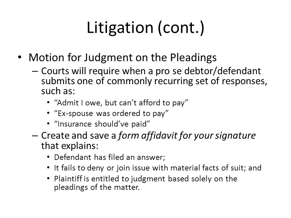 Litigation (cont.) Motion for Judgment on the Pleadings – Courts will require when a pro se debtor/defendant submits one of commonly recurring set of